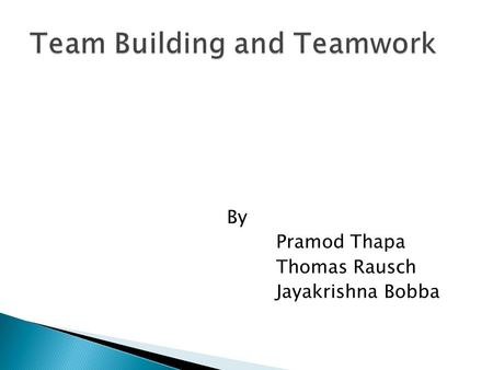 By Pramod Thapa Thomas Rausch Jayakrishna Bobba  Overview of Team Building and Teamwork  Building Teams and Making Them Work  Four-Step Approach to.