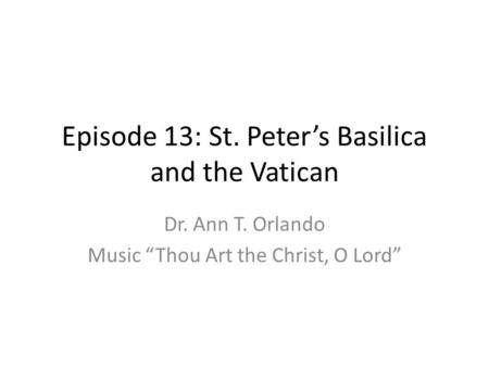 "Episode 13: St. Peter's Basilica and the Vatican Dr. Ann T. Orlando Music ""Thou Art the Christ, O Lord"""