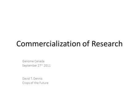 Commercialization of Research Genome Canada September 27 th 2011 David T. Dennis Crops of the Future.