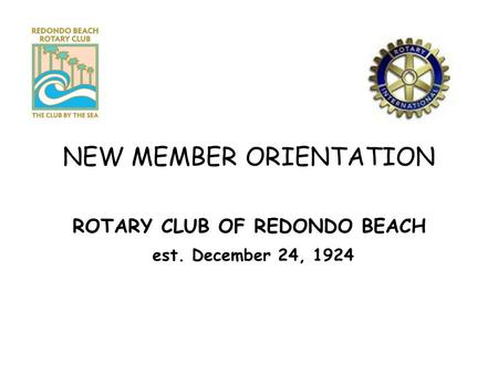 NEW MEMBER ORIENTATION ROTARY CLUB OF REDONDO BEACH est. December 24, 1924.