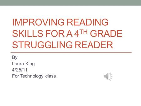 IMPROVING READING SKILLS FOR A 4 TH GRADE STRUGGLING READER By Laura King 4/25/11 For Technology class.