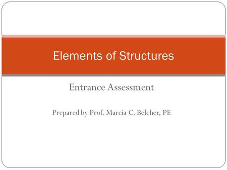 Entrance Assessment Prepared by Prof. Marcia C. Belcher, PE Elements of Structures.