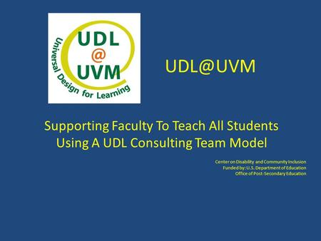 Supporting Faculty To Teach All Students Using A UDL Consulting Team Model Center on Disability and Community Inclusion Funded by: U.S. Department.