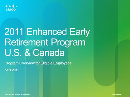 Cisco Confidential © 2010 Cisco and/or its affiliates. All rights reserved. 1 2011 Enhanced Early Retirement Program U.S. & Canada Program Overview for.