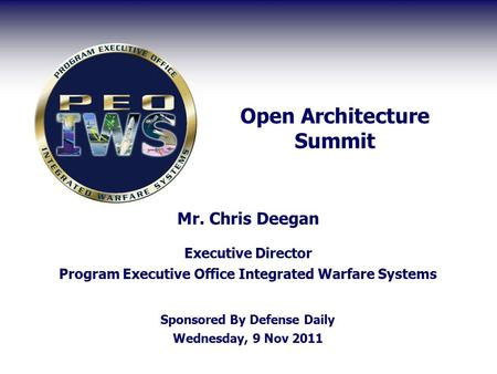 Open Architecture Summit Mr. Chris Deegan Executive Director Program Executive Office Integrated Warfare Systems Sponsored By Defense Daily Wednesday,