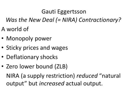 Gauti Eggertsson Was the New Deal (= NIRA) Contractionary? A world of Monopoly power Sticky prices and wages Deflationary shocks Zero lower bound (ZLB)