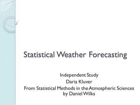Statistical Weather Forecasting Independent Study Daria Kluver From Statistical Methods in the Atmospheric Sciences by Daniel Wilks.