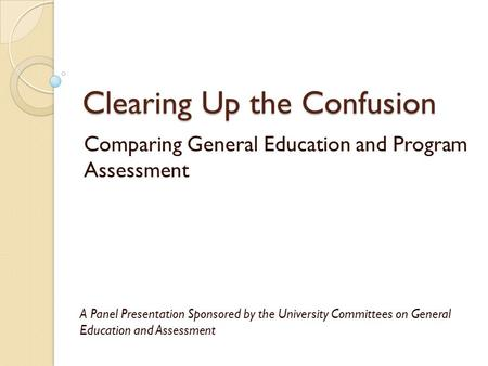 Clearing Up the Confusion Comparing General Education and Program Assessment A Panel Presentation Sponsored by the University Committees on General Education.