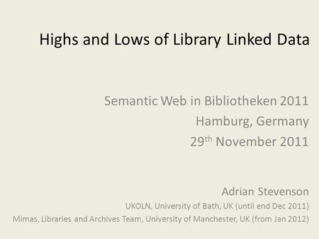 Highs and Lows of Library Linked Data Adrian Stevenson UKOLN, University of Bath, UK (until end Dec 2011) Mimas, Libraries and Archives Team, University.