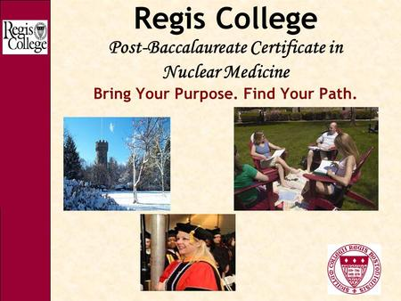 Regis College Post-Baccalaureate Certificate in Nuclear Medicine Bring Your Purpose. Find Your Path.