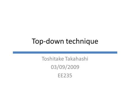 Top-down technique Toshitake Takahashi 03/09/2009 EE235.