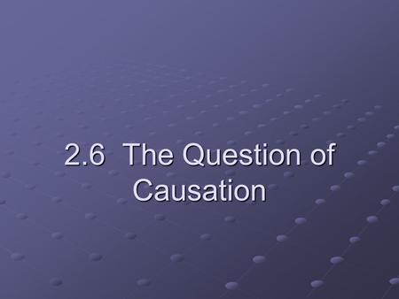 2.6 The Question of Causation. The goal in many studies is to establish a causal link between a change in the explanatory variable and a change in the.