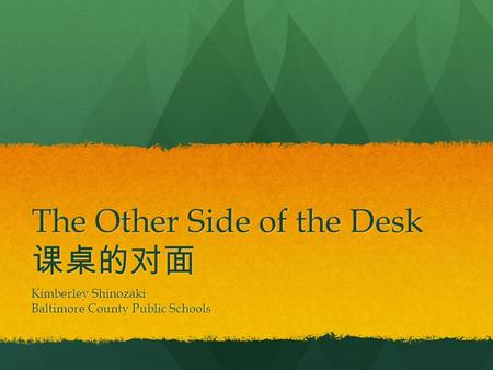 The Other Side of the Desk 课桌的对面 Kimberley Shinozaki Baltimore County Public Schools.