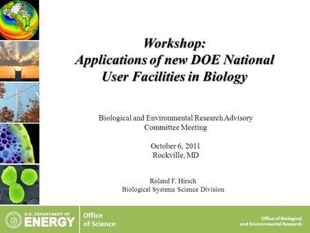 Office of Science Office of Biological and Environmental Research Roland F. Hirsch Biological Systems Science Division Workshop: Applications of new DOE.