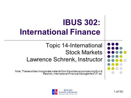 1 (of 32) IBUS 302: International Finance Topic 14-International Stock Markets Lawrence Schrenk, Instructor Note: Theses slides incorporate material from.