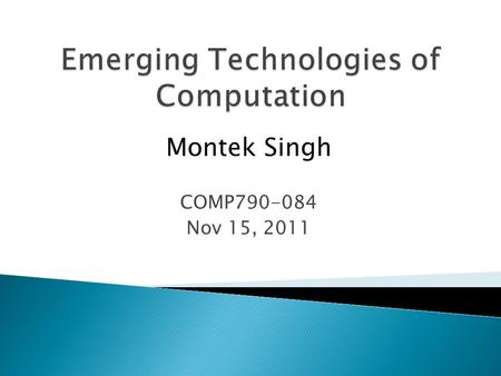 Montek Singh COMP790-084 Nov 15, 2011.  Two different technologies ◦ TODAY: DNA as biochemical computer  DNA molecules encode data  enzymes, probes.
