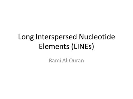 Long Interspersed Nucleotide Elements (LINEs) Rami Al-Ouran.