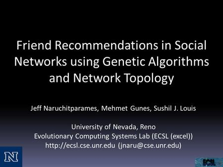 Friend Recommendations in Social Networks using Genetic Algorithms and Network Topology Jeff Naruchitparames, Mehmet Gunes, Sushil J. Louis University.
