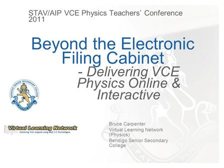 Beyond the Electronic Filing Cabinet Bruce Carpenter Virtual Learning Network (Physics) Bendigo Senior Secondary College - Delivering VCE Physics Online.