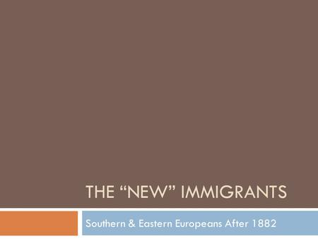 "THE ""NEW"" IMMIGRANTS Southern & Eastern Europeans After 1882."