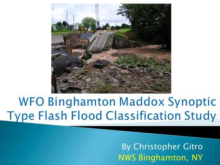 By Christopher Gitro NWS Binghamton, NY.  Flash flooding remains the number 1 weather killer across the US  29 flash flood related fatalities in BGM's.