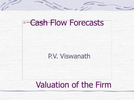 Cash Flow Forecasts P.V. Viswanath Valuation of the Firm.