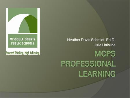 Heather Davis Schmidt, Ed.D. Julie Hainline. Teaching and Learning Forward thinking, high achieving curriculum and assessment Capacity-building professional.