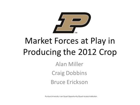 Market Forces at Play in Producing the 2012 Crop Alan Miller Craig Dobbins Bruce Erickson Purdue University is an Equal Opportunity/Equal Access institution.