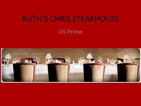 RUTH'S CHRIS STEAKHOUSE US Prime. Our Mission To build a growing profitable restaurant business in which the highest standards of quality, value, and.