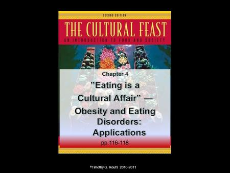 "© Timothy G. Roufs 2010-2011. Chapter 4: ""Eating is a Cultural Affair"" — Body Image and Health The Obesity Epidemic Disordered Body Image and Eating Behaviors."
