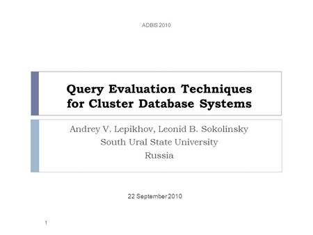Query Evaluation Techniques for Cluster Database Systems Andrey V. Lepikhov, Leonid B. Sokolinsky South Ural State University Russia 22 September 2010.