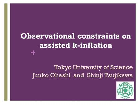 + Observational constraints on assisted k-inflation Tokyo University of Science Junko Ohashi and Shinji Tsujikawa.