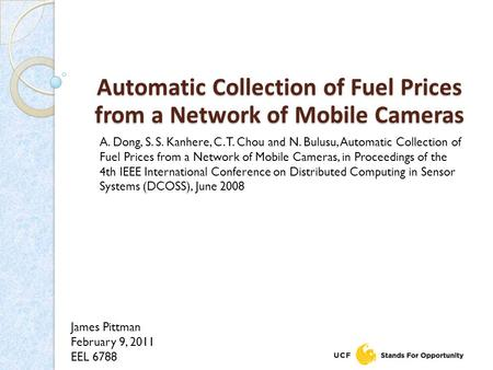 James Pittman February 9, 2011 EEL 6788 Automatic Collection of Fuel Prices from a Network of Mobile Cameras A. Dong, S. S. Kanhere, C. T. Chou and N.