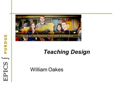 Teaching Design William Oakes. Learning Objectives At the end of this session, you will be able to: 1.Describe design 2.List at least three steps in the.
