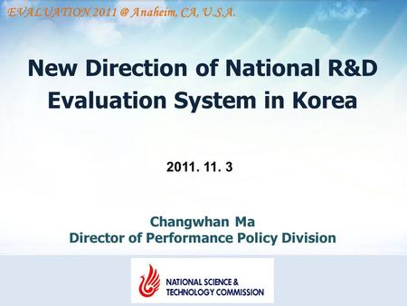 New Direction of National R&D Evaluation System in Korea 2011. 11. 3 Changwhan Ma Director of Performance Policy Division EVALUATION Anaheim, CA,