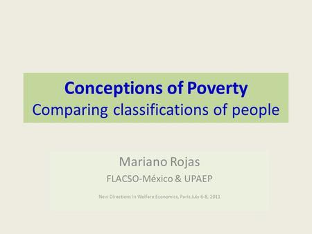 Conceptions of Poverty Comparing classifications of people Mariano Rojas FLACSO-México & UPAEP New Directions in Welfare Economics, Paris July 6-8, 2011.