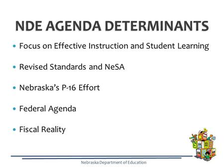 Nebraska Department of Education Focus on Effective Instruction and Student Learning Revised Standards and NeSA Nebraska's P-16 Effort Federal Agenda Fiscal.