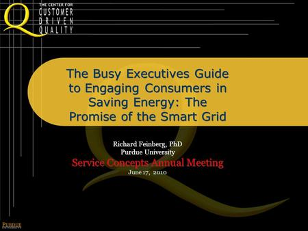 The Busy Executives Guide to Engaging Consumers in Saving Energy: The Promise of the Smart Grid Richard Feinberg, PhD Purdue University Service Concepts.