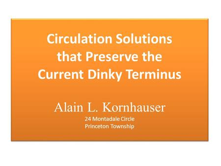 Circulation Solutions that Preserve the Current Dinky Terminus Alain L. Kornhauser 24 Montadale Circle Princeton Township.