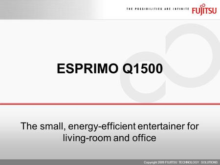 Copyright 2009 FUJITSU TECHNOLOGY SOLUTIONS ESPRIMO Q1500 The small, energy-efficient entertainer for living-room and office.