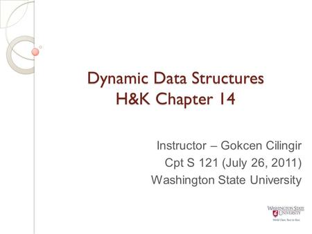 Dynamic Data Structures H&K Chapter 14 Instructor – Gokcen Cilingir Cpt S 121 (July 26, 2011) Washington State University.