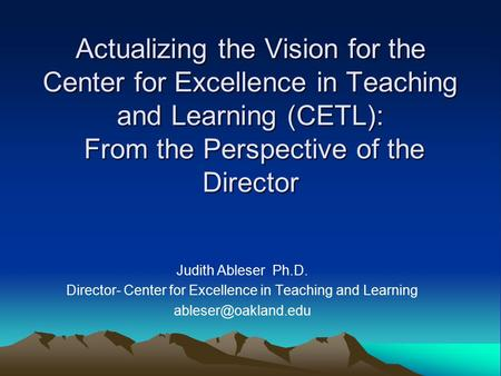 Judith Ableser Ph.D. Director- Center for Excellence in Teaching and Learning Actualizing the Vision for the Center for Excellence.