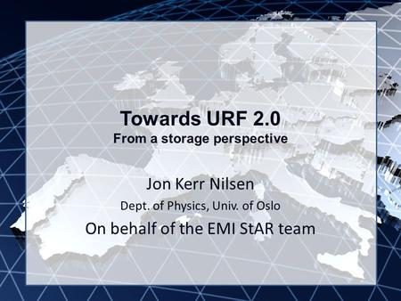 EMI INFSO-RI-261611 Towards URF 2.0 From a storage perspective Jon Kerr Nilsen Dept. of Physics, Univ. of Oslo On behalf of the EMI StAR team.