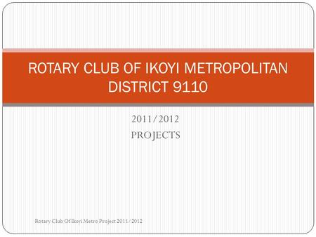 2011/2012 PROJECTS ROTARY CLUB OF IKOYI METROPOLITAN DISTRICT 9110 Rotary Club Of Ikoyi Metro Project 2011/2012.