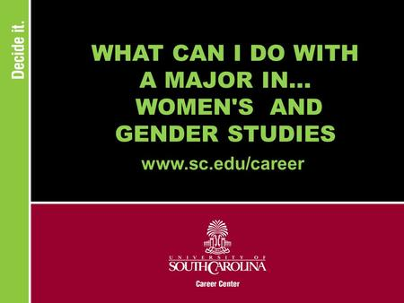WHAT CAN I DO WITH A MAJOR IN... WOMEN'S AND GENDER STUDIES www.sc.edu/career.