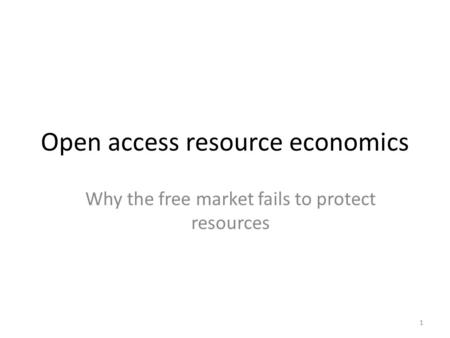 1 Open access resource economics Why the free market fails to protect resources.