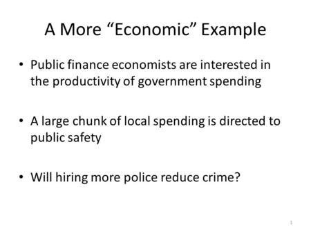 "1 A More ""Economic"" Example Public finance economists are interested in the productivity of government spending A large chunk of local spending is directed."