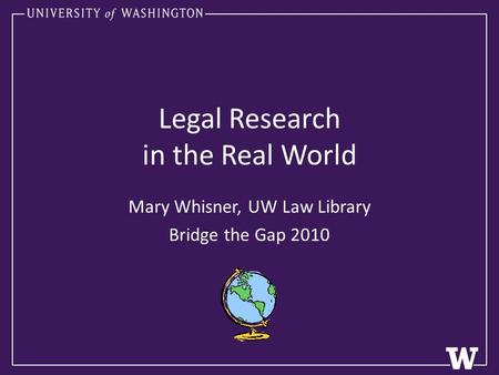 Legal Research in the Real World Mary Whisner, UW Law Library Bridge the Gap 2010.