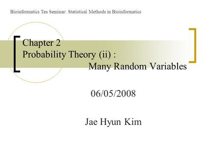 06/05/2008 Jae Hyun Kim Chapter 2 Probability Theory (ii) : Many Random Variables Bioinformatics Tea Seminar: Statistical Methods in Bioinformatics.