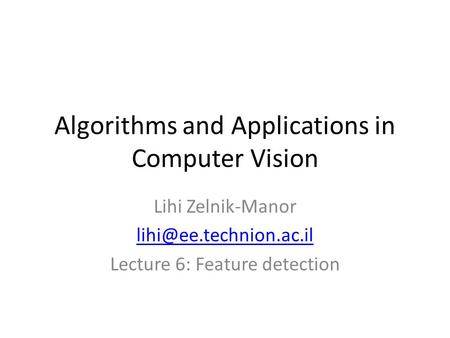 Algorithms and Applications in Computer Vision Lihi Zelnik-Manor Lecture 6: Feature detection.
